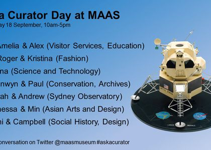 Schedule graphic for Ask a Curator Day. Black text on a blue background with an image of a model Lunar Lander on the right. The text reads: Ask a Curator Day at MAAS / Wednesday 18 September, 10am-5pm / 10-11 Amelia & Alex (Visitor Services, Education); 11-12 Roger & Kristina (Fashion); 12-1 Nina (Science and Technology); 1-2 Bronwyn & Paul (Conservation, Archives); 2-3 Sarah & Andrew (Sydney Observatory); 3-4 Vanessa & Min (Asian Arts and Design); 4-5 Anni & Campbell (Social History, Design) / Join the conversation on Twitter @maasmuseum #askacurator