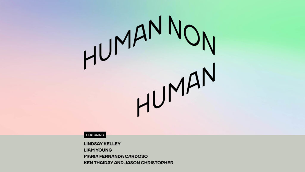 Pink, blue and green coloured background with the words 'Human non Human featuring Lindsay Kelley, Liam Young, Maria Fernanda Cardoso, Ken Thaiday and Jason Christopher'.